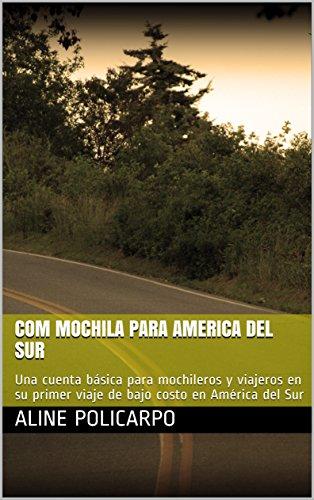Com mochila para America del Sur: Una cuenta básica para mochileros y viajeros en su primer viaje de bajo costo en América del Sur